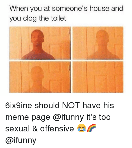 Meme, Memes, and House: When you at someone's house and  you clog the toilet 6ix9ine should NOT have his meme page @ifunny it's too sexual & offensive 😂🌈 @ifunny