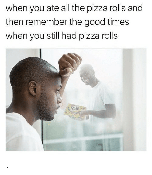 Pizza, Good, and All The: when you ate all the pizza rolls and  then remember the good times  when you still had pizza rolls  Yzza  Rons .
