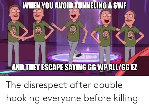 Hooking: WHEN YOU AVOID TUNNELING A SWF  (ewD)  AND THEY ESCAPE SAYING GG WP ALL/GG EZ  imgflip.com The disrespect after double hooking everyone before killing
