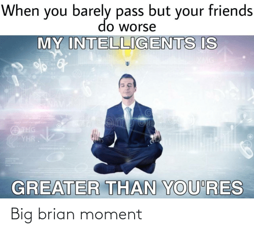 Barely: When you barely pass but your friends  do worse  MY INTELLIGENTS IS  04  03  02  dreamstime  O THG  YHR  GREATER THAN YOU'RES Big brian moment
