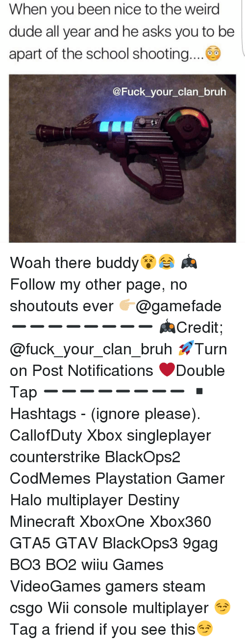Ignorancy: When you been nice to the weird  dude all year and he asks you to be  apart of the school shooting  @Fuck your clan bruh Woah there buddy😵😂 🎮Follow my other page, no shoutouts ever 👉🏼@gamefade ➖➖➖➖➖➖➖➖ 🎮Credit; @fuck_your_clan_bruh 🚀Turn on Post Notifications ❤️Double Tap ➖➖➖➖➖➖➖➖ ▪️Hashtags - (ignore please). CallofDuty Xbox singleplayer counterstrike BlackOps2 CodMemes Playstation Gamer Halo multiplayer Destiny Minecraft XboxOne Xbox360 GTA5 GTAV BlackOps3 9gag BO3 BO2 wiiu Games VideoGames gamers steam csgo Wii console multiplayer 😏Tag a friend if you see this😏
