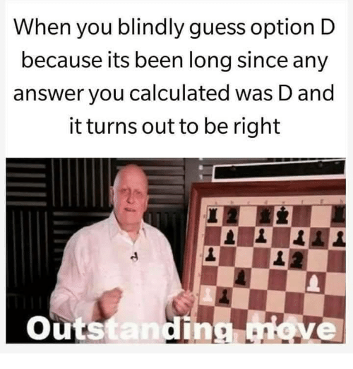 Guess, Been, and Answer: When you blindly guess option D  because its been long since any  answer you calculated was D and  it turns out to be right  Outs  tan  ve
