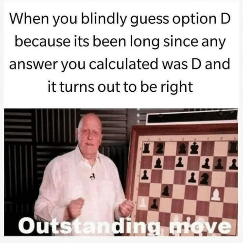 Guess, Been, and Answer: When you blindly guess option D  because its been long since any  answer you calculated was D and  it turns out to be right  Outs  an