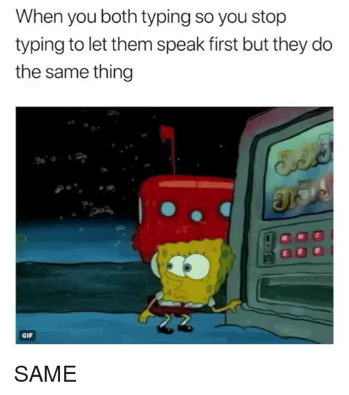 Gif, Memes, and 🤖: When you both typing so you stop  typing to let them speak first but they do  the same thing  GIF SAME