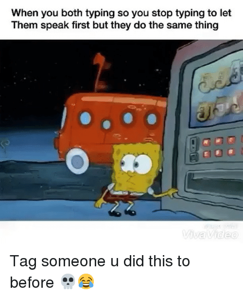 Funny, Tag Someone, and Speak: When you both typing so you stop typing to let  Them speak first but they do the same thing Tag someone u did this to before 💀😂