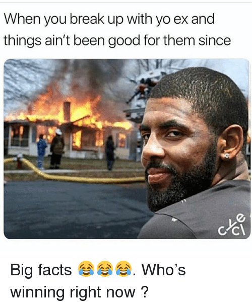 Facts, Memes, and Yo: When you break up with yo ex and  things ain't been good for them since Big facts 😂😂😂. Who's winning right now ?