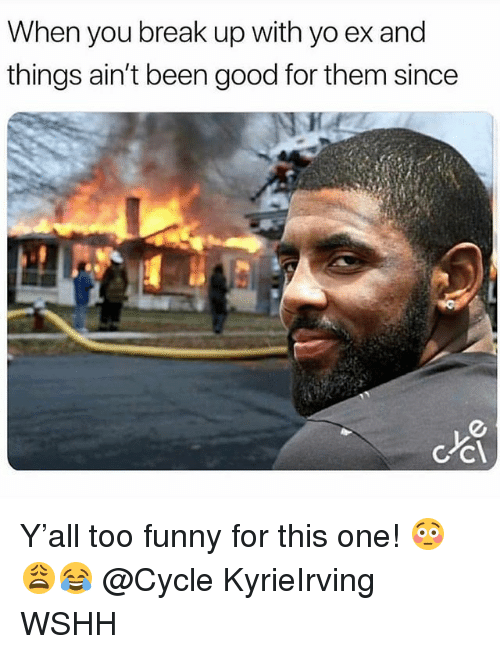 Funny, Memes, and Wshh: When you break up with yo ex and  things ain't been good for them since Y'all too funny for this one! 😳😩😂 @Cycle KyrieIrving WSHH