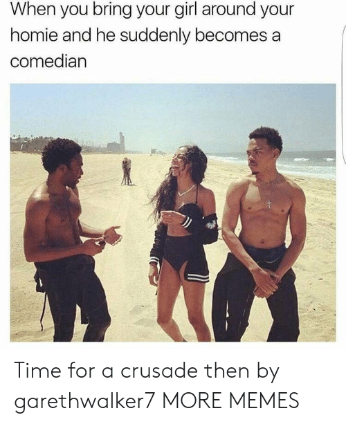 Dank, Homie, and Memes: When you bring your girl around your  homie and he suddenly becomes a  comedian Time for a crusade then by garethwalker7 MORE MEMES