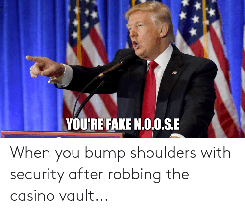 Robbing: When you bump shoulders with security after robbing the casino vault...