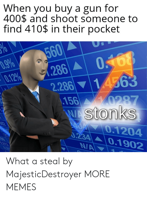 Dank, Memes, and Target: When you buy a gun for  400$ and shoot someone to  find 410$ in their pocket  %o  560  (286 0168  14563  D.9%  0.12%  2.286  156 0287  WAStonks  A 0.1204  0.234 0.1902  02  213  NA  0.2T What a steal by MajesticDestroyer MORE MEMES
