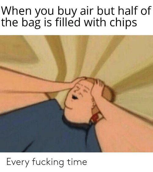 Fucking, Time, and Air: When you buy air but half of  У  the bag is filled with chips Every fucking time