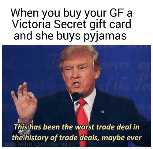 worst: When you buy your GF a  Victoría Secret gift card  and she buys pyjamas  This has been the worst trade deal in  the history of trade deals, maybe ever  made with meemeemaamtiic