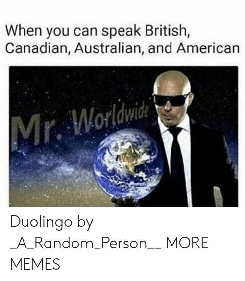 Canadian: When you can speak British,  Canadian, Australian, and American  Mr. Worldwide Duolingo by _A_Random_Person__ MORE MEMES