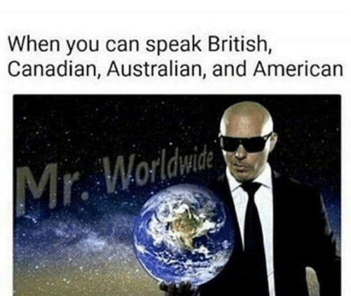 Canadian: When you can speak British,  Canadian, Australian, and American  Mr. Worldwide
