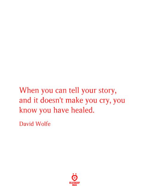 Relationship Rules: When you can tell your story,  and it doesn't make you cry, you  know you have healed.  David Wolfe  RELATIONSHIP  RULES