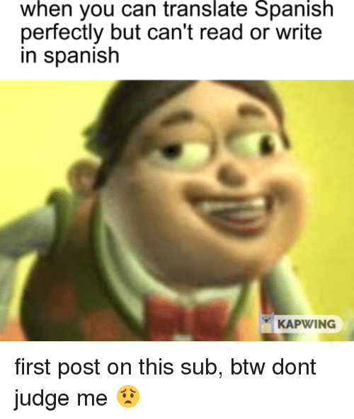 Kapwing: when you can translate Spanisrh  perfectly but can't read or write  in spanisłh  KAPWING first post on this sub, btw dont judge me 😟