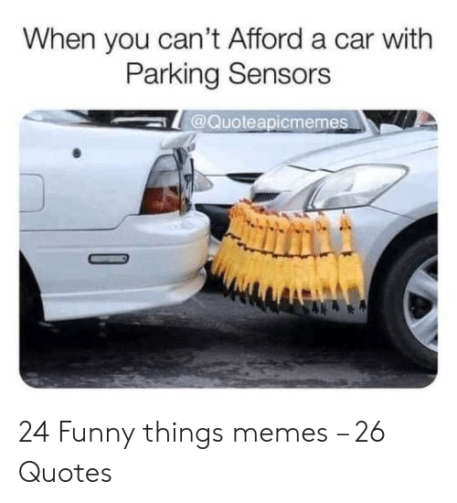 Funny, Memes, and Quotes: When you can't Afford a car with  Parking Sensors  @Quoteapicmemes 24 Funny things memes – 26 Quotes