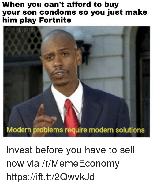 Invest, Condoms, and Him: When you can't afford to buy  your son condoms so you just make  him play Fortnite  cablbygatd  Modern problems require modern solutions Invest before you have to sell now via /r/MemeEconomy https://ift.tt/2QwvkJd