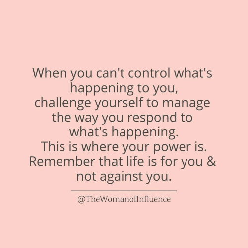 Life, Control, and Power: When you can't control what's  challenge yourself to manage  what's happening.  Remember that life is for you 8&  happening to you,  the way you respond to  This is where your power is.  not against you.  @TheWomanofInfluence