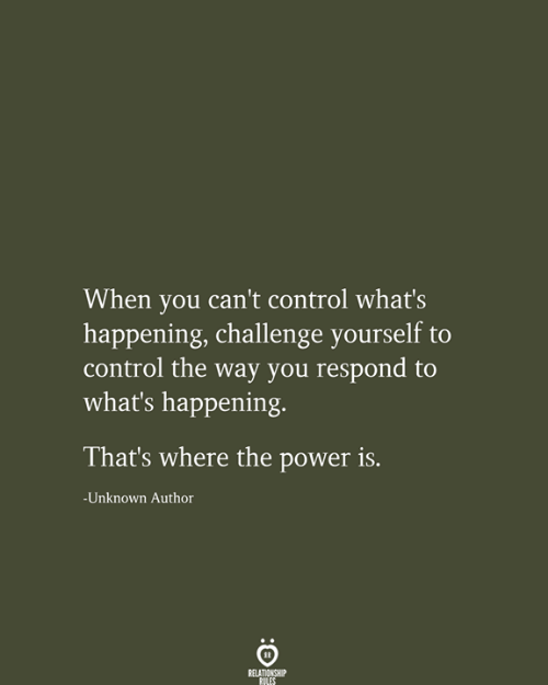 Control, Power, and Challenge: When you can't control what's  happening, challenge yourself to  control the way you respond to  what's happening  That's where the power is.  -Unknown Author  RELATIONSHIP  RILES
