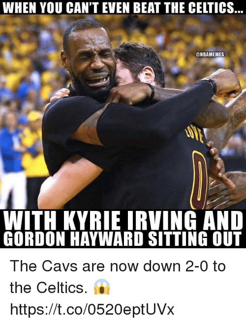 sitting out: WHEN YOU CAN'T EVEN BEAT THE CELTICS  @NBAMEMES  WITH KYRIE IRVING AND  GORDON HAYWARD SITTING OUT The Cavs are now down 2-0 to the Celtics. 😱 https://t.co/0520eptUVx