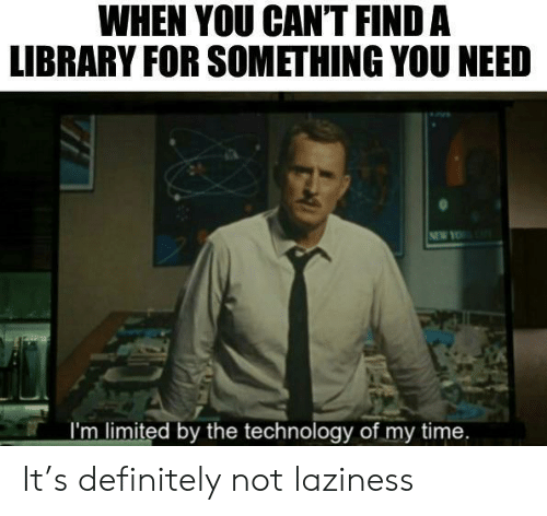 Definitely, Yo, and Library: WHEN YOU CANT FIND A  LIBRARY FOR SOMETHING YOU NEED  NEW YO  I'm limited by the technology of my time. It's definitely not laziness