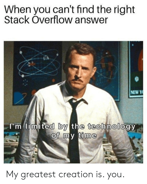 Limited, Technology, and Time: When you can't find the right  Stack Overflow answer  NEW Y  T'm limited by the technology  of my time My greatest creation is. you.