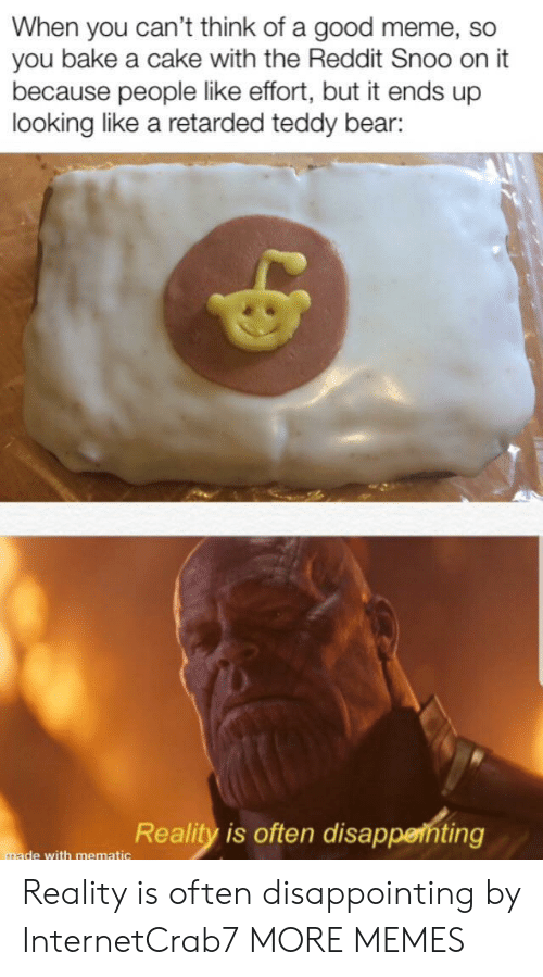 snoo: When you can't think of a good meme, so  you bake a cake with the Reddit Snoo on it  because people like effort, but it ends up  looking like a retarded teddy bear:  Reality is often disappenting  made with mematic Reality is often disappointing by InternetCrab7 MORE MEMES