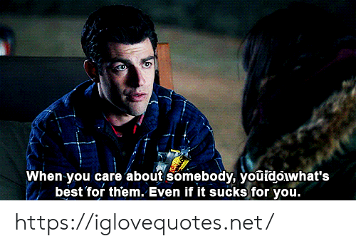you care: When you care about somebody, youidoiwhat's  best for them. Even if it sucks for you. https://iglovequotes.net/