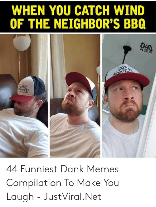 Memes Compilation: WHEN YOU CATCH WIND  OF THE NEIGHBOR'S BBQ  DAO  BLOATED  PACI  NORTE  ACIFIC  GTH WEST 44 Funniest Dank Memes Compilation To Make You Laugh - JustViral.Net