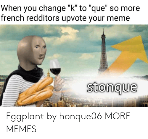 """Upvote: When you change """"k"""" to """"que"""" so more  french redditors upvote your meme  stonque Eggplant by honque06 MORE MEMES"""