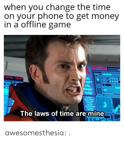 Get Money, Money, and Phone: when you change the time  on your phone to get money  in a offline game  The laws of time are mine awesomesthesia:  .
