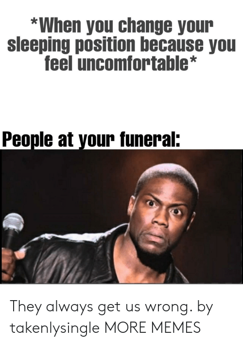 People At: *When you change your  sleeping position because you  feel uncomfortable*  People at your funeral: They always get us wrong. by takenlysingle MORE MEMES