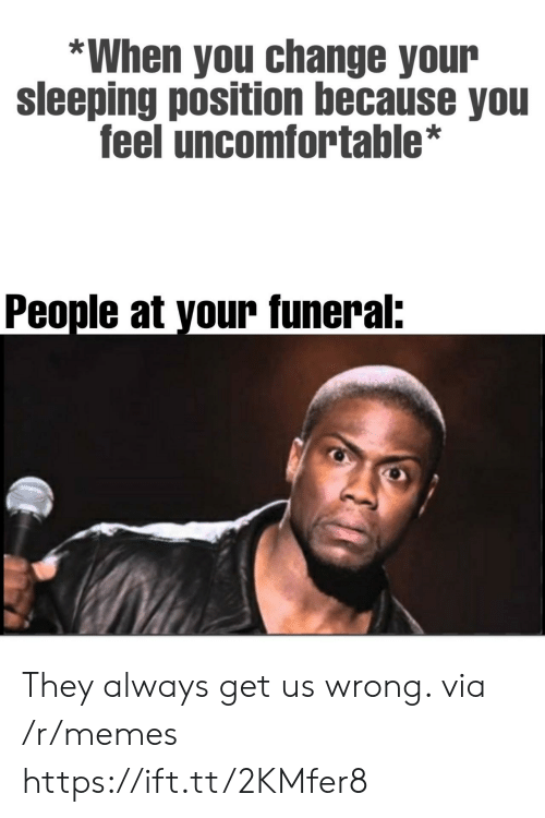 Memes, Sleeping, and Change: *When you change your  sleeping position because you  feel uncomfortable*  People at your funeral: They always get us wrong. via /r/memes https://ift.tt/2KMfer8