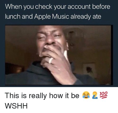 Apple, Memes, and Music: When you check your account before  lunch and Apple Music already ate This is really how it be 😂🤦‍♂️💯 WSHH
