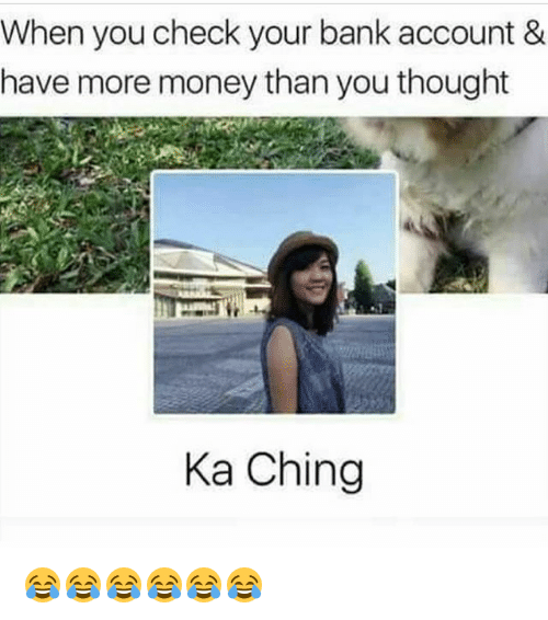 Chinges: When you check your bank account &  have more money than you thought  Ka Ching 😂😂😂😂😂😂