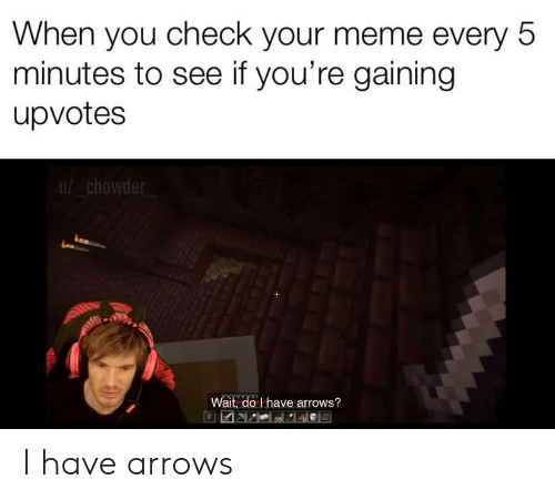 Meme, Chowder, and Check: When you check your meme every 5  minutes to see if you're gaining  upvotes  chowder  Wait, do I have arrows? I have arrows