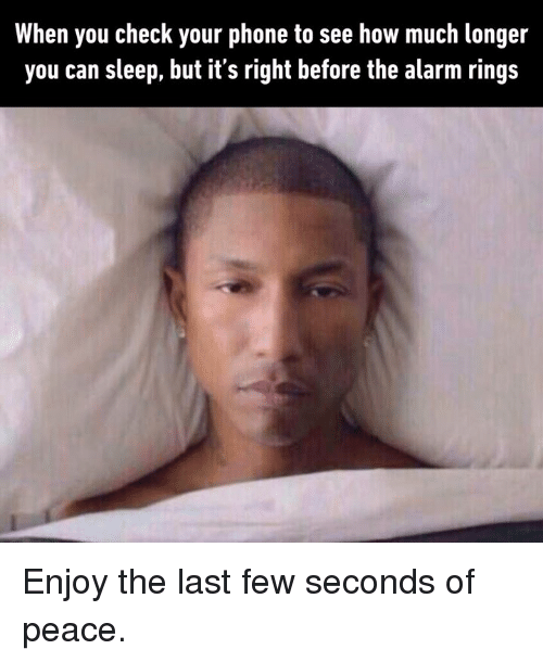 Dank, Phone, and Alarm: When you check your phone to see how much longer  you can sleep, but its right before the alarm rings Enjoy the last few seconds of peace.