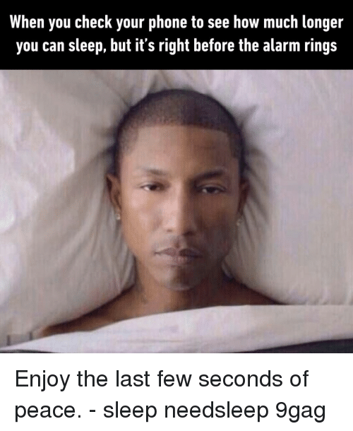 9gag, Memes, and Phone: When you check your phone to see how much longer  you can sleep, but it's right before the alarm rings Enjoy the last few seconds of peace.⠀ -⠀ sleep needsleep 9gag