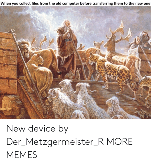 Dank, Memes, and Target: When you collect files from the old computer before transferring them to the new one  xi New device by Der_Metzgermeister_R MORE MEMES