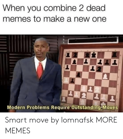 Dead Memes: When you combine 2 dead  memes to make a new one  Modern Problems Require Outstanding Moves Smart move by lomnafsk MORE MEMES