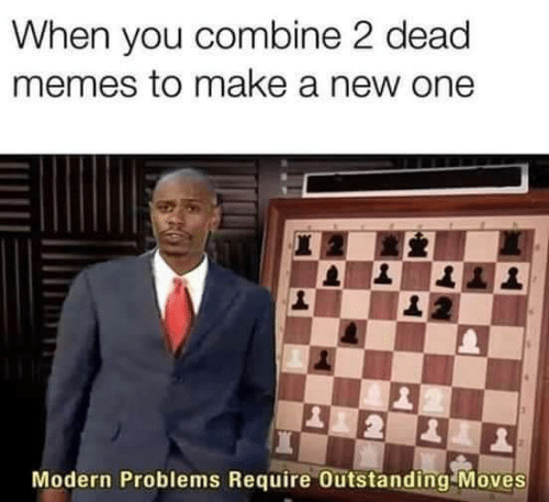 Dead Memes: When you combine 2 dead  memes to make a new one  Modern Problems Require Outstanding Moves