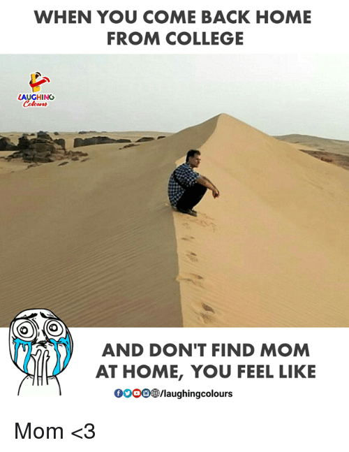 College, Gooo, and Home: WHEN YOU COME BACK HOME  FROM COLLEGE  LAUGHING  (O  AND DON'T FIND MOM  AT HOME, YOU FEEL LIKE  GOOO/laughingcolours Mom <3