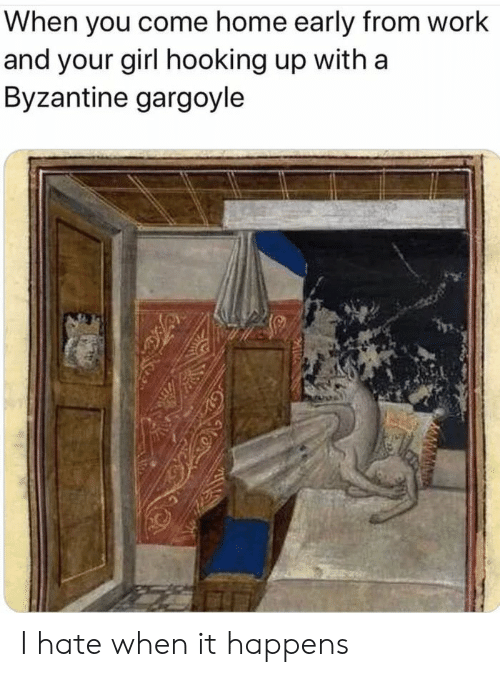 Hooking: When you come home early from work  and your girl hooking up with a  Byzantine gargoyle I hate when it happens