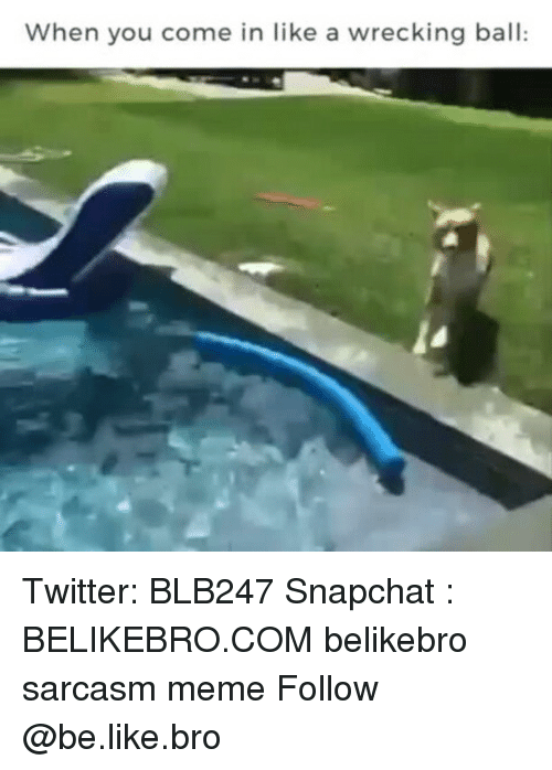 comely: When you come in like a wrecking ball: Twitter: BLB247 Snapchat : BELIKEBRO.COM belikebro sarcasm meme Follow @be.like.bro