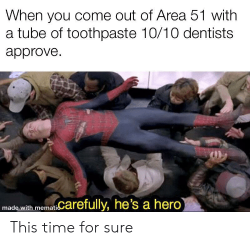 approve: When you come out of Area 51 with  a tube of toothpaste 10/10 dentists  approve  memat Carefully, he's a hero)  made with This time for sure