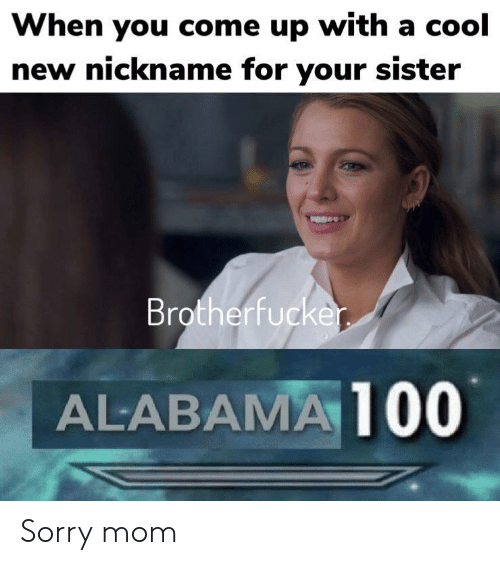 Sorry, Alabama, and Cool: When you come up with a cool  new nickname for your sister  Brotherfucke  ALABAMA 100 Sorry mom