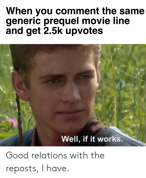 movie line: When you comment the same  generic prequel movie line  and get 2.5k upvotes  Well, if it works. Good relations with the reposts, I have.