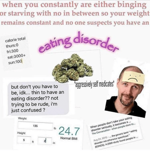 """Confused, Rude, and Sat: when you constantly are either binging  or starving with no in between so your weight  remains constant and no one suspects you have an  ofg disord  calorie total  thurs:0  fri:300  sat:3000+  have to aggressieysef medicates'  but don't you to  be, idk... thin to have an  eating disorder?? not  trying to be rude, i'm  just confused?  Weight  135  """"24.7  lb  When people don't take your eating  13-  Height  disorder seriously, it becomes a  Aug 24, 2015the generic term eating  disorder not otherwise specificed  Normal BM  ft  in  (EDNOS, A 2009 study found people in"""