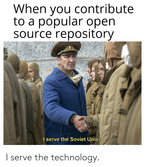 Soviet Union: When you contribute  to a popular open  Source repository  I serve the Soviet Union I serve the technology.